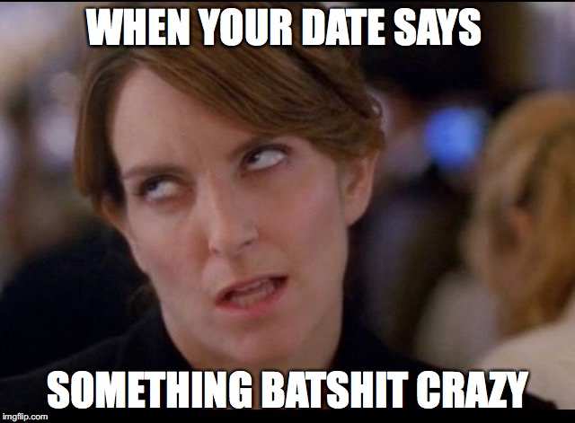 When Your Date Says Something Batshit Crazy
